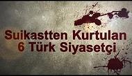 Suikastten Kurtulan 6 Türk Siyasetçi