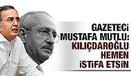 Mustafa Mutlu'dan Kemal Kılıçdaroğlu'na İstifa Çağrısı