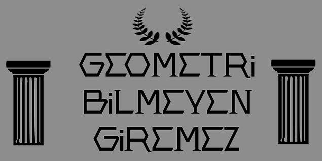 4. ''Geometri bilmeyen buraya giremez''  sözü Eski Yunan'da akademinin kapısına asılmıştır. Peki kim asmıştır?