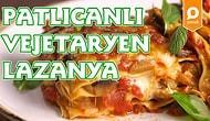 Lazanya Her Zaman Etli Olmaz ki Canım! Patlıcanlı Vejetaryen Lazanya Nasıl Yapılır?