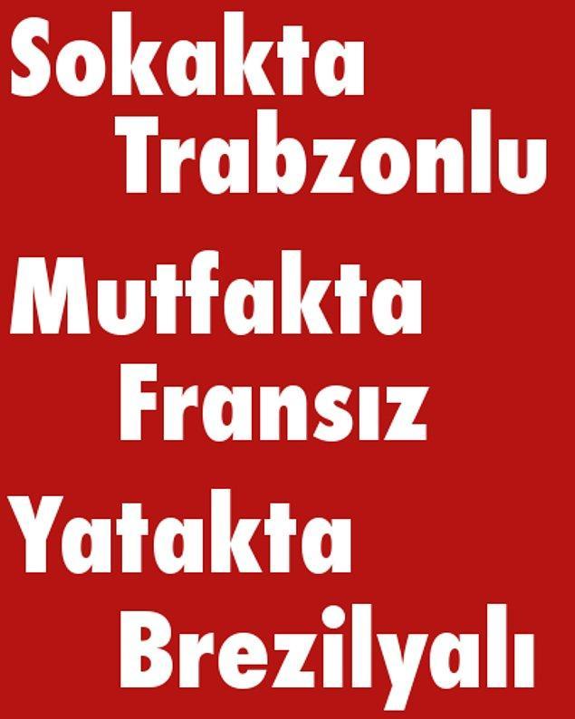 Sokakta Trabzonlu, Mutfakta Fransız, Yatakta Brezilyalı!