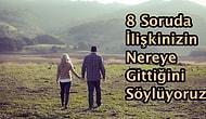 8 Soruda İlişkinizin Nereye Gittiğini Söylüyoruz!