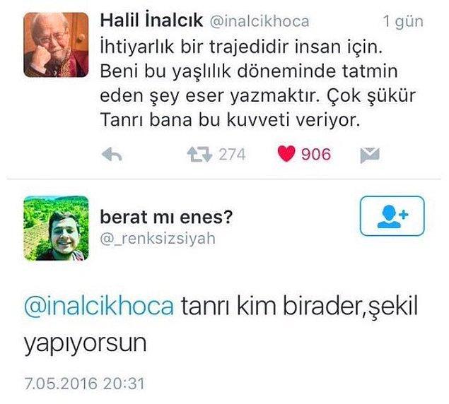 2016'da kaybettiğimiz, pek çok ülkede kürsüsü bulunan ve dersler veren değerli sosyal bilimci Prof. Dr. Halil İnalcık'ın ölmeden kısa bir süre önce yazdığı bu tweet insanı duygulandırıyor, değil mi? Ama bazılarının aklına da bambaşka şeyler takılıyor.