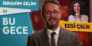 İbrahim Selim ile Bu Gece: Ezgi Çelik, Yalnızlık, TikTok Mucizesi, Daireli Vatandaşlık, Rap Battle